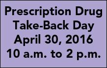 Prescription Drug Take-Back Day, April 30, 2016, 10 a.m. to 2 p.m.