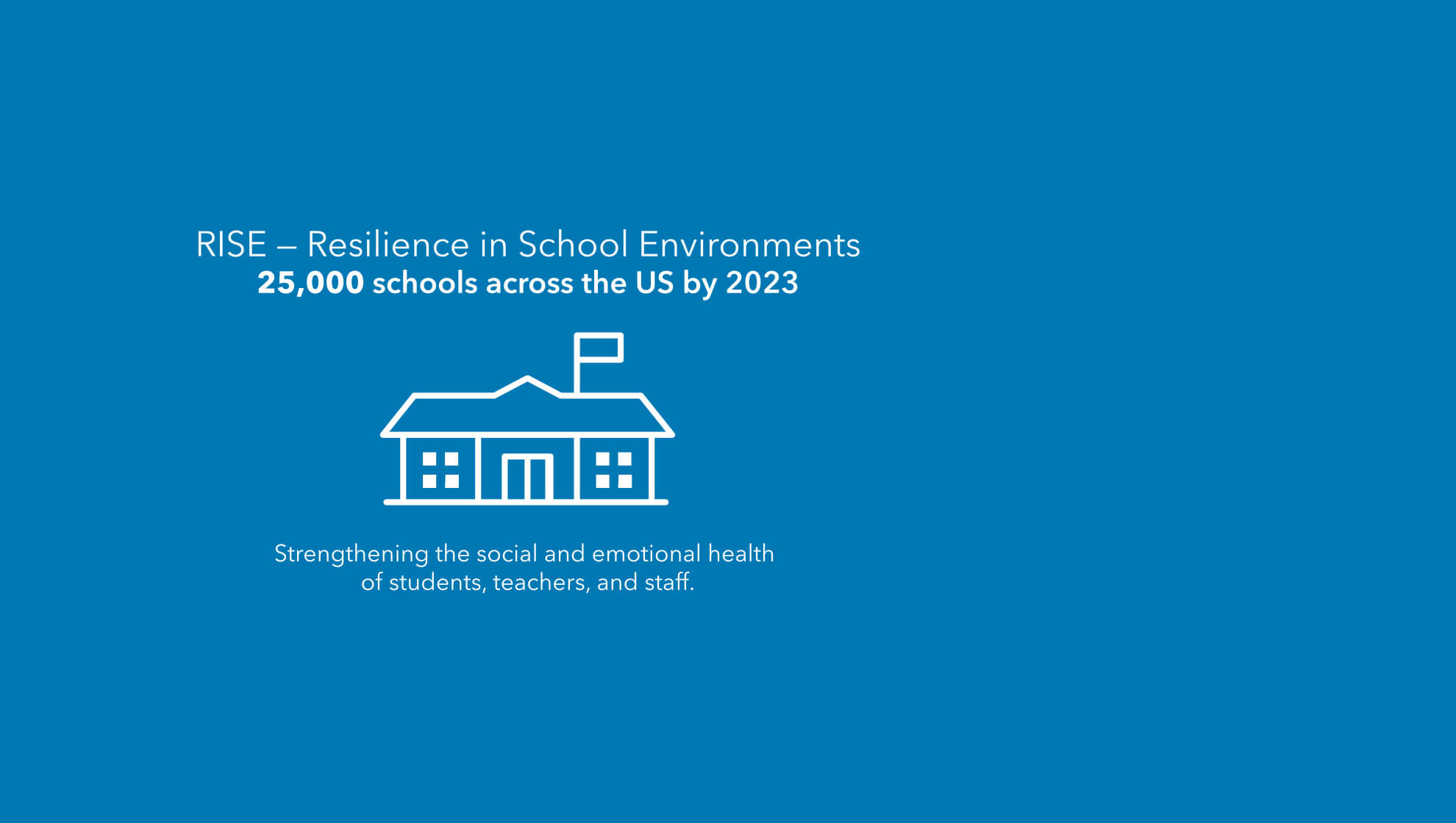 RISE — Resilience in School Environments. 25,000 schools across the US by 2023. Strengthening the social and emotional health of students, teachers, and staff.